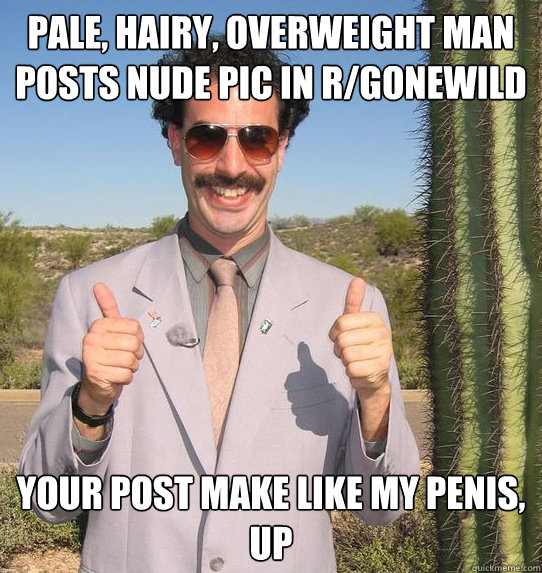 pale, hairy, overweight man posts nude pic in r/gonewild your post make like my penis, UP