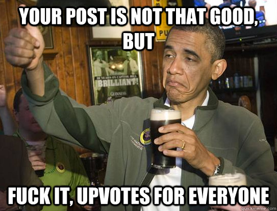 your post is not that good, but Fuck it, upvotes for everyone - your post is not that good, but Fuck it, upvotes for everyone  Upvoting Obama