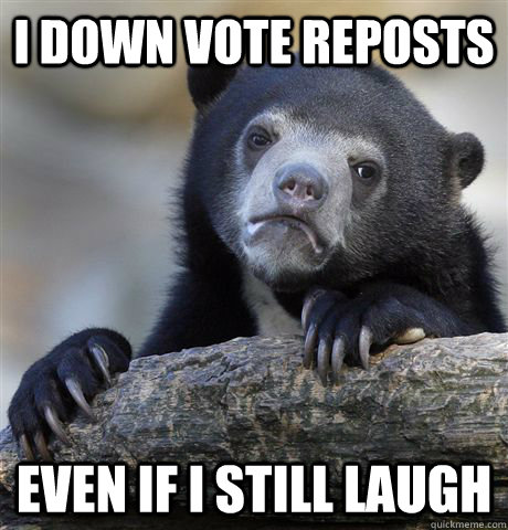 i down vote reposts even if i still laugh - i down vote reposts even if i still laugh  Confession Bear