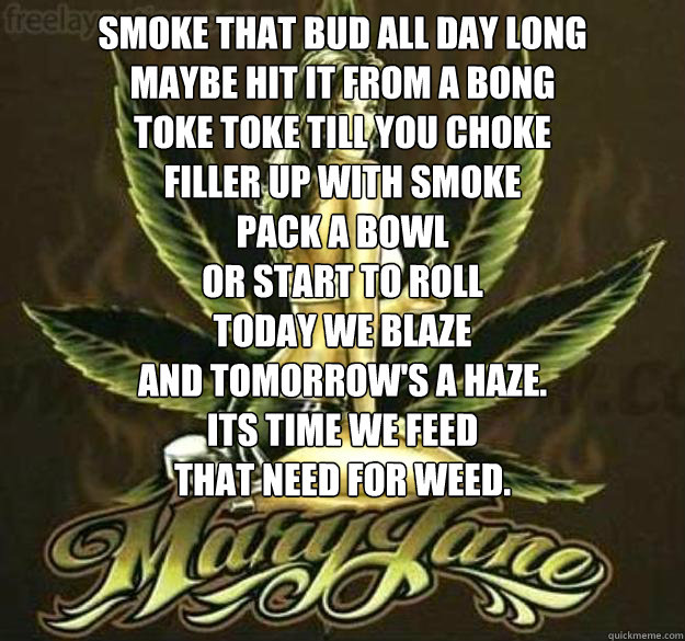 Smoke that bud all day long Maybe hit it from a bong toke toke till you choke Filler up with smoke Pack a bowl Or start to roll Today we Blaze and tomorrow's a haze. Its time we feed that need for weed.   weed