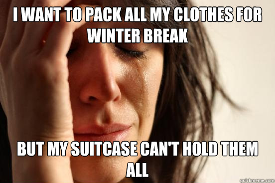 i want to pack all my clothes for winter break but my suitcase can't hold them all - i want to pack all my clothes for winter break but my suitcase can't hold them all  First World Problems