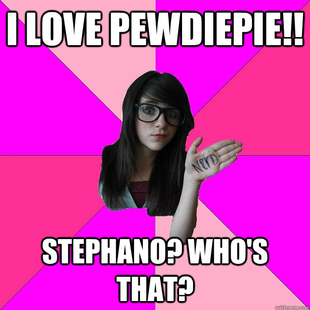 i love pewdiepie!! stephano? who's that? - i love pewdiepie!! stephano? who's that?  Idiot Nerd Girl