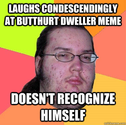 laughs condescendingly at butthurt dweller meme doesn't recognize himself