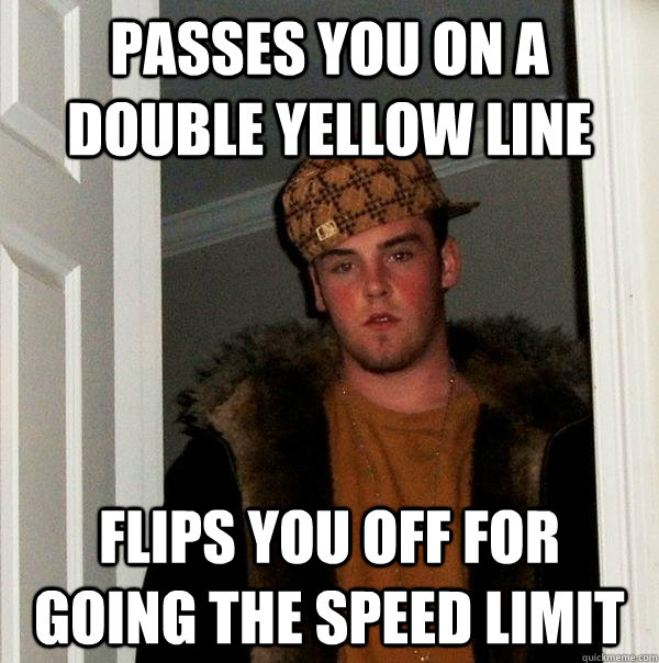 Passes you on a double yellow line flips you off for going the speed limit - Passes you on a double yellow line flips you off for going the speed limit  Scumbag Steve