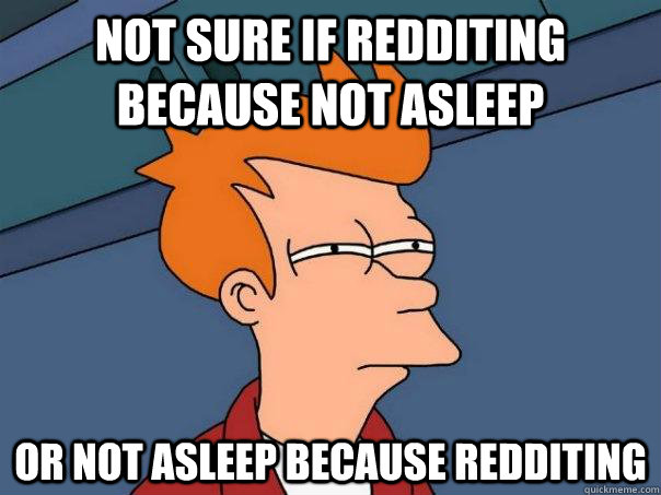 Not sure if redditing because not asleep or not asleep because redditing - Not sure if redditing because not asleep or not asleep because redditing  Futurama Fry