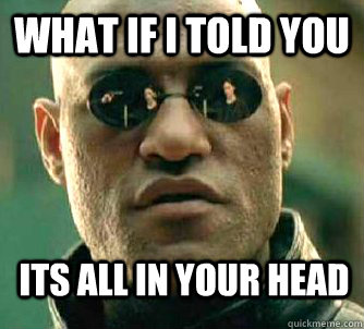What if i told you its all in your head