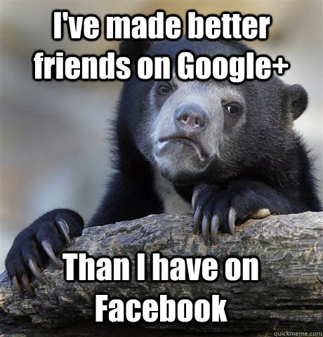 I've made better friends on Google+ Than I have on Facebook - I've made better friends on Google+ Than I have on Facebook  Confession Bear