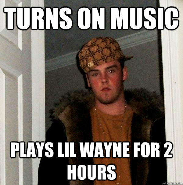 Turns on music Plays lil wayne for 2 hours - Turns on music Plays lil wayne for 2 hours  Scumbag Steve