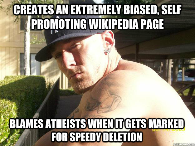 Creates an extremely biased, self promoting wikipedia page blames atheists when it gets marked for speedy deletion - Creates an extremely biased, self promoting wikipedia page blames atheists when it gets marked for speedy deletion  Chad Elliott