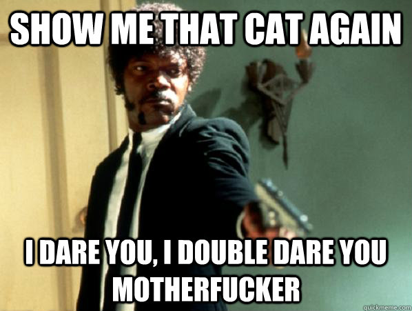 Show me that cat again i dare you, i double dare you motherfucker  - Show me that cat again i dare you, i double dare you motherfucker   Say It Again Sam