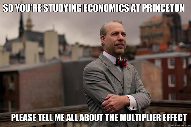 So you're studying economics at princeton  please tell me all about the multiplier effect