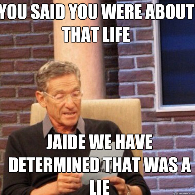 You Said you were about that life Jaide we have determined that was a lie - You Said you were about that life Jaide we have determined that was a lie  Maury
