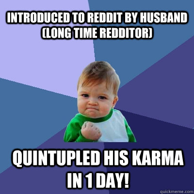 Introduced to Reddit by Husband (long time redditor) Quintupled his karma in 1 day! - Introduced to Reddit by Husband (long time redditor) Quintupled his karma in 1 day!  Success Kid