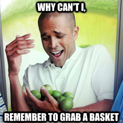 WHY CAN'T I, remember to grab a basket  Why Cant I Hold All These Limes