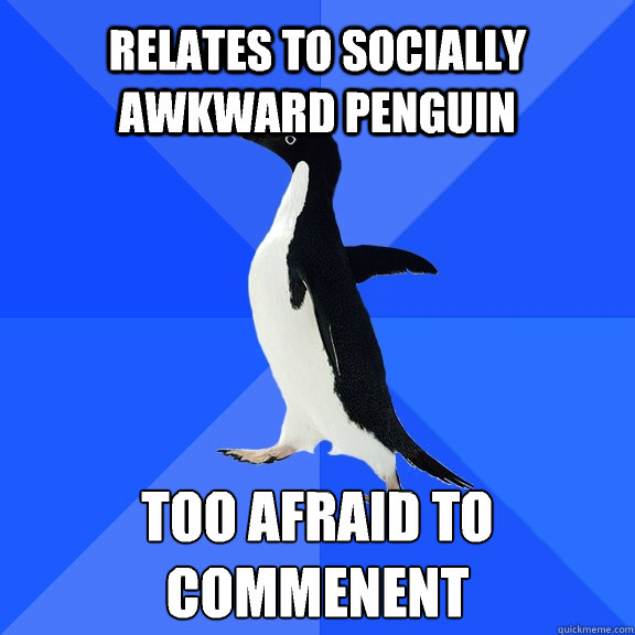 Relates to Socially Awkward Penguin  Too afraid to commenent  - Relates to Socially Awkward Penguin  Too afraid to commenent   Socially Awkward Penguin