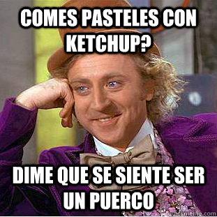 18406f0a6820ea06f1e082af1962af39e53b913305e6b54551ff6e3e466e8a4f comes pasteles con ketchup? dime que se siente ser un puerco,Pasteles Meme