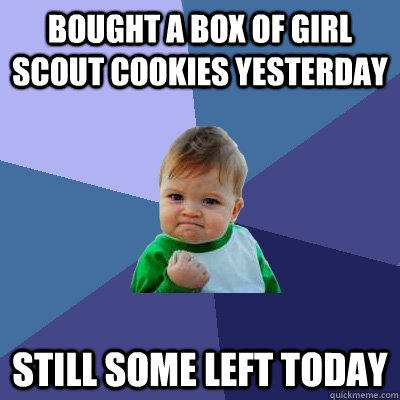 Bought a box of Girl Scout Cookies Yesterday Still some left today - Bought a box of Girl Scout Cookies Yesterday Still some left today  Success Kid