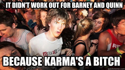It didn't work out for barney and quinn because karma's a bitch - It didn't work out for barney and quinn because karma's a bitch  Sudden Clarity Clarence