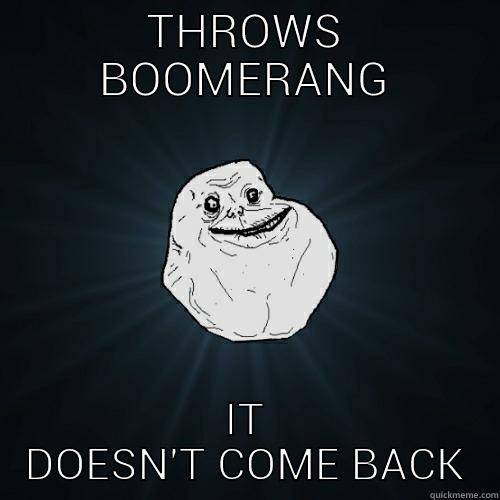 THROWS BOOMERANG IT DOESN'T COME BACK Forever Alone