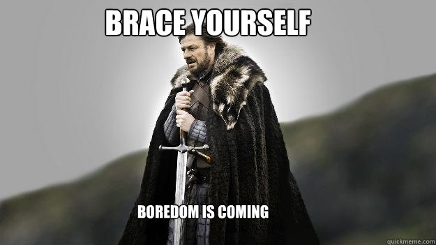Brace Yourself Boredom is coming - Brace Yourself Boredom is coming  Ned stark winter is coming