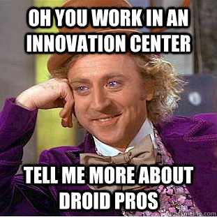 Oh you work in an innovation center  tell me more about droid pros  Condescending Wonka
