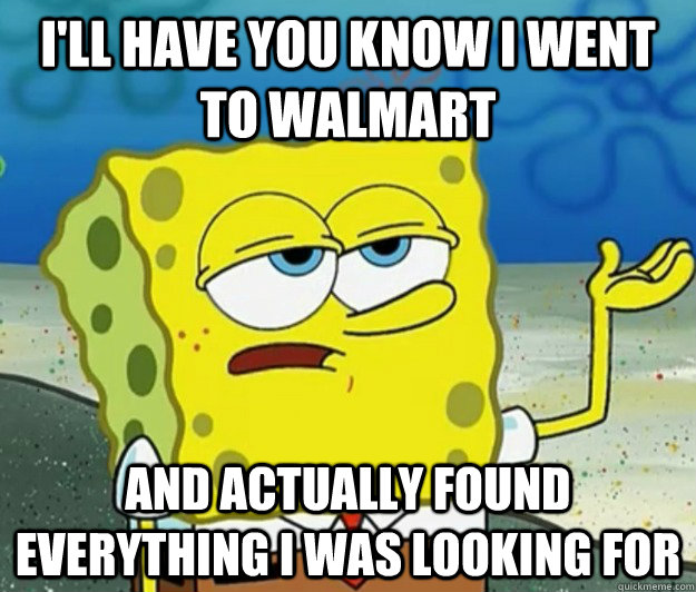 I'll have you know I went to WalMart And actually found everything I was looking for - I'll have you know I went to WalMart And actually found everything I was looking for  Tough Spongebob
