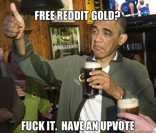 Free Reddit Gold? Fuck it.  Have an upvote - Free Reddit Gold? Fuck it.  Have an upvote  Upvoting Obama