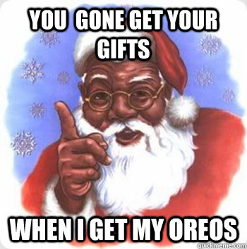 You  gone get your gifts when i get my oreos