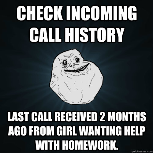 Check incoming call history last call received 2 months ago from girl wanting help with homework.  Forever Alone