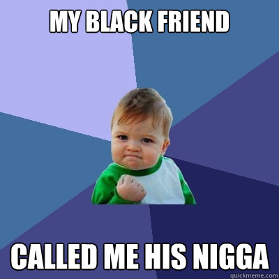 My black friend Called me his nigga - My black friend Called me his nigga  Success Kid