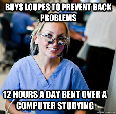 Buys Loupes to prevent back problems 12 hours a day bent over a computer studying  overworked dental student