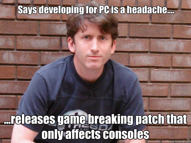 Says developing for PC is a headache.... ...releases game breaking patch that only affects consoles  Todd Howard