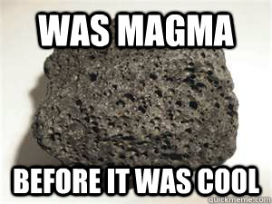 was magma before it was cool  Hipster Igneous Rock