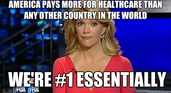 America pays more for healthcare than any other country in the world We're #1 essentially  essentially megyn kelly