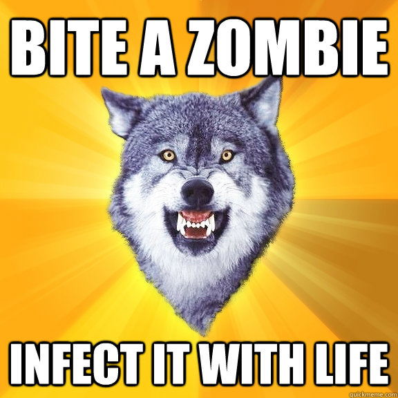 bite a zombie infect it with life - bite a zombie infect it with life  Courage Wolf