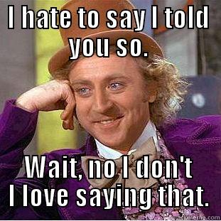 Told ya so moron - I HATE TO SAY I TOLD YOU SO. WAIT, NO I DON'T I LOVE SAYING THAT. Condescending Wonka
