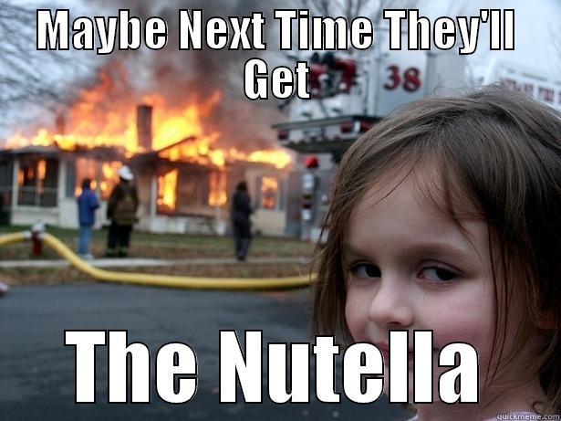Nutella >:^{D - MAYBE NEXT TIME THEY'LL GET THE NUTELLA Disaster Girl