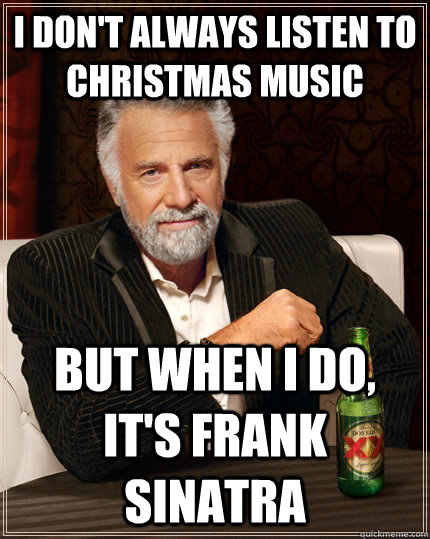 I don't always listen to christmas music But when I do, it's frank sinatra - I don't always listen to christmas music But when I do, it's frank sinatra  The Most Interesting Man In The World