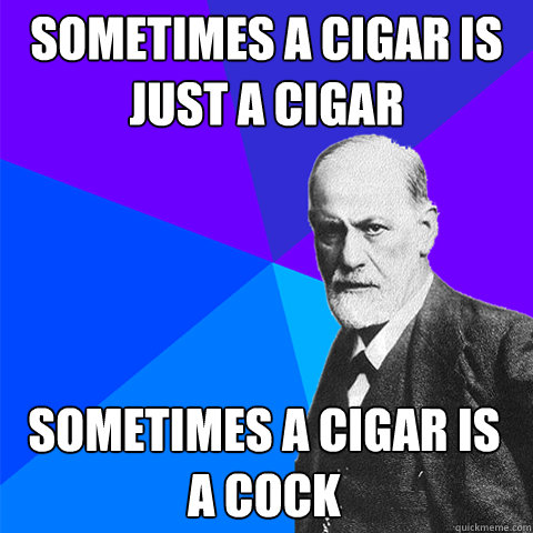 sometimes a cigar is just a cigar sometimes a cigar is a cock