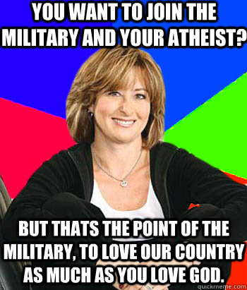 You want to join the military and your Atheist? But thats the point of the military, to love our country as much as you love god. - You want to join the military and your Atheist? But thats the point of the military, to love our country as much as you love god.  Sheltering Suburban Mom