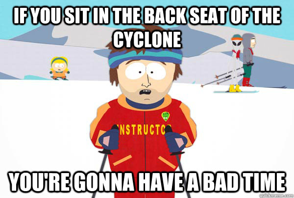 If you sit in the back seat of the Cyclone You're gonna have a bad time - If you sit in the back seat of the Cyclone You're gonna have a bad time  Super Cool Ski Instructor
