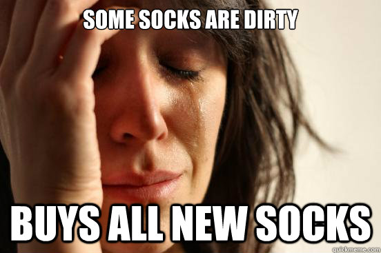 Some socks are dirty buys all new socks  First World Problems