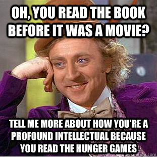 Oh, you read the book before it was a movie? Tell me more about how you're a profound intellectual because you read the Hunger Games - Oh, you read the book before it was a movie? Tell me more about how you're a profound intellectual because you read the Hunger Games  Condescending Wonka