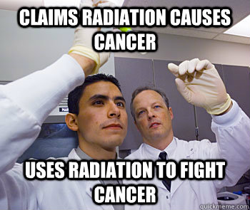 Claims radiation causes cancer Uses radiation to fight cancer - Claims radiation causes cancer Uses radiation to fight cancer  Scumbag Scientists