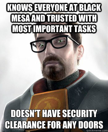 KNOWS EVERYONE AT BLACK MESA AND TRUSTED WITH MOST IMPORTANT TASKS DOESN'T HAVE SECURITY CLEARANCE FOR ANY DOORS