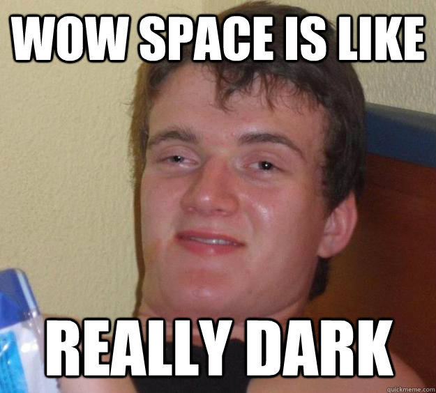 Wow space is like Really dark - Wow space is like Really dark  10 Guy