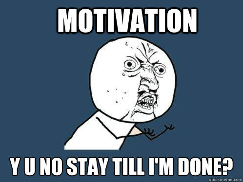Motivation y u no stay till i'm done? - Motivation y u no stay till i'm done?  Y U No