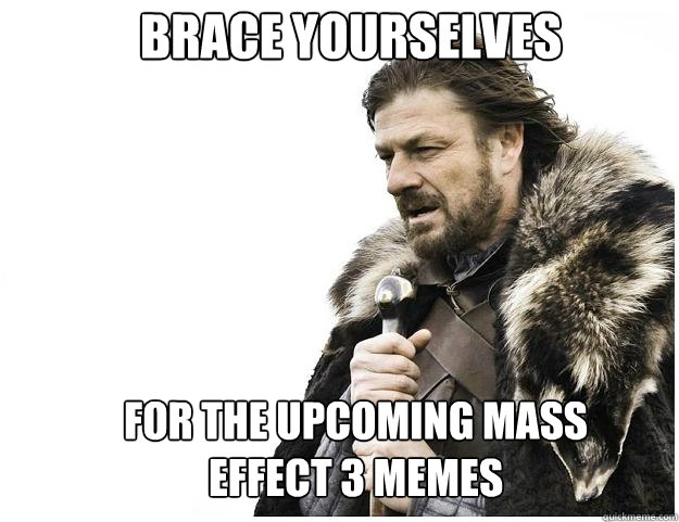 Brace yourselves For the upcoming Mass Effect 3 memes  Imminent Ned