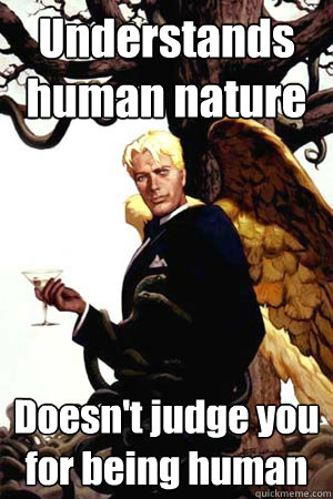 Understands human nature Doesn't judge you for being human  Good Guy Lucifer