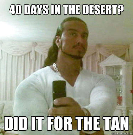 40 days in the desert? Did it for the tan
